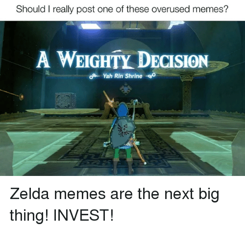 Zelda Memes: Should I really post one of these overused memes?  A WEIGHTY DECISION  - Yah Rin Shrine o