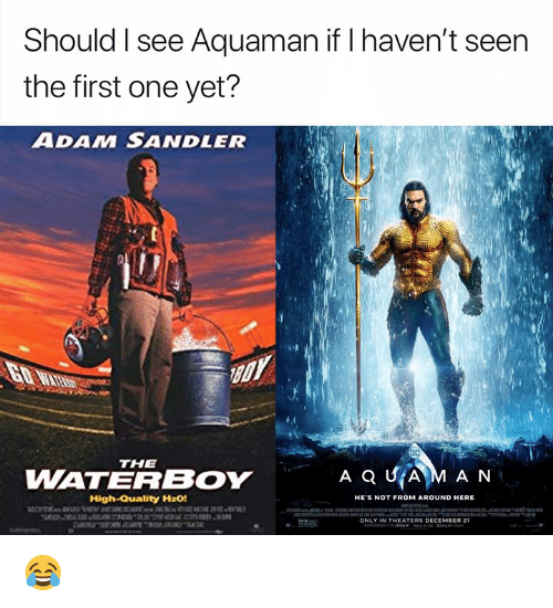 Adam Sandler: Should I see Aquaman if I haven't seen  the first one yet?  ADAM SANDLER  THE  WATERBOY  High-Quality H20!  HE'S NOT FROM AROUND HERE  ONLY IN THEATERS DECEMBER 21 😂