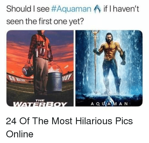 Hilarious, Aquaman, and One: Should I see#Aquaman ^ if I haven't  seen the first one yet?  THE  A Q UAM AN 24 Of The Most Hilarious Pics Online