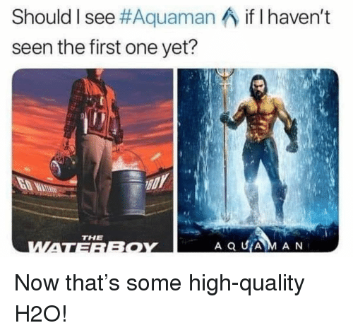 Memes, 🤖, and H2o: Should I see #Aquaman  seen the first one yet?  if I haven't  THE  A Q UA M A N Now that's some high-quality H2O!