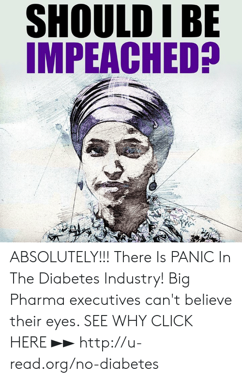 big pharma: SHOULD IBE  IMPEACHED? ABSOLUTELY!!!  There Is PANIC In The Diabetes Industry! Big Pharma executives can't believe their eyes. SEE WHY CLICK HERE ►► http://u-read.org/no-diabetes