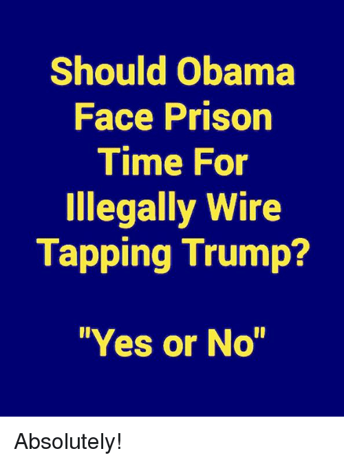 "Memes, Obama, and Prison: Should Obama  Face Prison  Time For  Illegally Wire  Tapping Trump?  ""Yes or No"" Absolutely!"