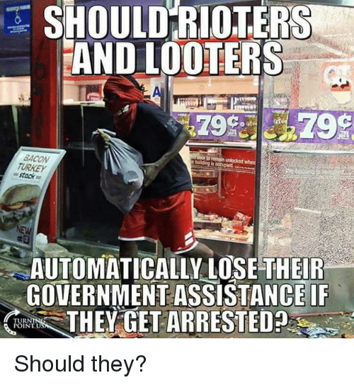 Turkeyism: SHOULD RIOTERS  AND LOOTERS  af  BACON  TURKEY  = stack  AUTOMATICALLY LOSE THEIR  GOVERNMENT ASSISTANCE IF  THEY GET ARRESTED  TUR  INTU Should they?