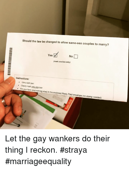 usings: Should the law be changed to allow same-sex couples to marry?  Yes  No  (mark one box only)  Instructions  . Use a dark pen  .Clearly mark only one box  . Put your form (and nothing else) in the enclosed Reply Paid envelope (no stamp needed) Let the gay wankers do their thing I reckon. #straya #marriageequality