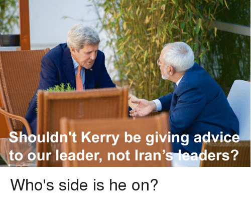Advice, Side, and Leader: Shouldn't Kerry be giving advice  to our leader, not Iran's leaders?