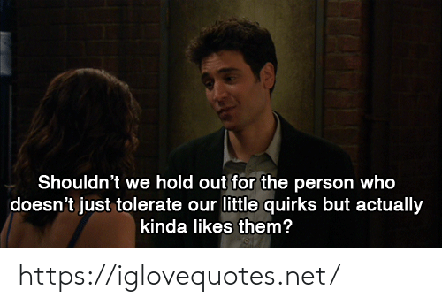 href: Shouldn't we hold out for the person who  doesn't just tolerate our little quirks but actually  kinda likes them? https://iglovequotes.net/