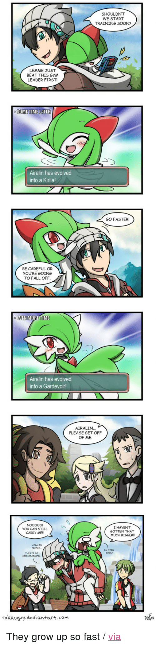 "9gag, Fall, and Gym: SHOULDN'T  WE START  TRAINING SOON?  LEMME JUST  BEAT THIS GYM  LEADER FIRST  6  Airalin has evolved  into a Kirlia  GO FASTER  BE CAREFUL OR  YOU'RE GOING  TO FALL OFF  EUEN MORETIME  Airalin has evolved  into a Gardevoir!  AIRALIN...  PLEASE GET OFF  OF ME  YOU CAN STILL  CARRY ME!!  I HAVENT  GOTTEN THAT  MUCH BIGGER  PLEASE  THIS IS So  rakkuguy.deviantart.com <p>They grow up so fast / <a href=""http://9gag.com/gag/aA1Kqpd"">via</a></p>"