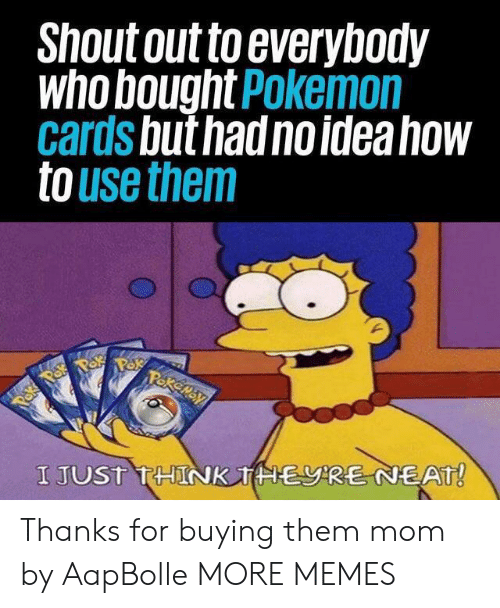 Pokemon Cards: Shout out to everybody  who bought Pokemon  cards but had no idea how  to use them  Pakemay  Paka Pok  I JUST THINK THERE NEAT! Thanks for buying them mom by AapBolle MORE MEMES