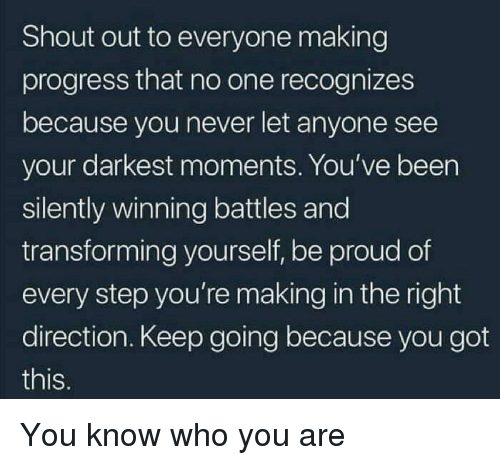 Proud, Never, and Been: Shout out to everyone making  progress that no one recognizes  because you never let anyone see  your darkest moments. You've been  silently winning battles and  transforming yourself, be proud of  every step you're making in the right  direction. Keep going because you got  this. You know who you are