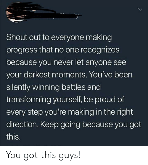 Proud, Never, and Been: Shout out to everyone making  progress that no one recognizes  because you never let anyone see  your darkest moments. You've been  silently winning battles and  transforming yourself, be proud of  every step you're making in the right  direction. Keep going because you got  this. You got this guys!