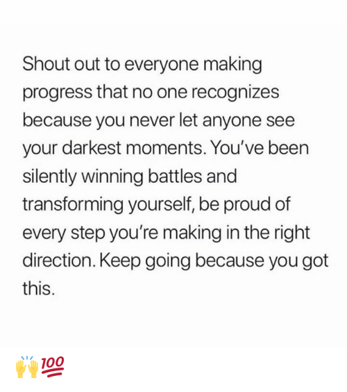Proud, Never, and Hood: Shout out to everyone making  progress that no one recognizes  because you never let anyone see  your darkest moments. You've been  silently winning battles and  transforming yourself, be proud of  every step you're making in the right  direction. Keep going because you got  this. 🙌💯