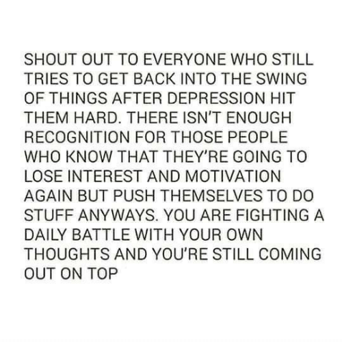 Depression, Stuff, and Back: SHOUT OUT TO EVERYONE WHO STILL  TRIES TO GET BACK INTO THE SWING  OF THINGS AFTER DEPRESSION HIT  THEM HARD. THERE ISN'T ENOUGH  RECOGNITION FOR THOSE PEOPLE  WHO KNOW THAT THEY'RE GOING TO  LOSE INTEREST AND MOTIVATION  AGAIN BUT PUSH THEMSELVES TO DO  STUFF ANYWAYS. YOU ARE FIGHTING A  DAILY BATTLE WITH YOUR OWN  THOUGHTS AND YOU'RE STILL COMING  OUT ON TOP