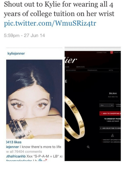 More To Life: Shout out to Kylie for  years of college tuition on her wrist  pic.twitter.com/WmuSRiz4tr  5:59pm - 27 Jun 14  wearing all 4  kyliejenner  ISON  SERVICES  ACCESSORIE  $6,600  Siae  ADD TO SHOPPING  O ORDER BY PHON  1-800-227-8437  ADD SELECTION TO  5413 likes  iejenner l know there's more to life  w all 76404 comments  uthafricanhb Xxx S-P-A-M +LB x)  CONTACT AN