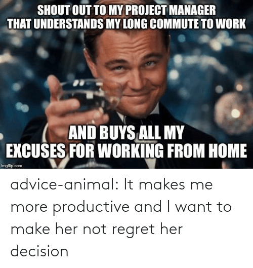 Buys: SHOUT OUT TO MY PROJECT MANAGER  THAT UNDERSTANDS MY LONG COMMUTE TO WORK  AND BUYS ALL MY  EXCUSES FOR WORKING FROM HOME  imgflip.com advice-animal:  It makes me more productive and I want to make her not regret her decision
