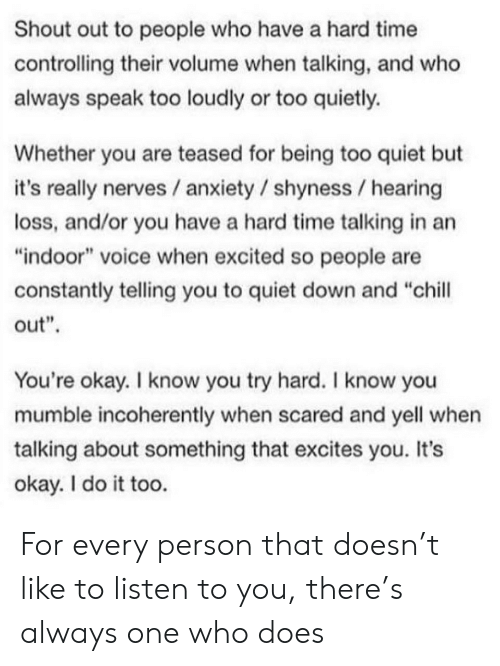 "Too Quiet: Shout out to people who have a hard time  controlling their volume when talking, and who  always speak too loudly or too quietly.  Whether you are teased for being too quiet but  it's really nerves / anxiety / shyness hearing  loss, and/or you have a hard time talking in an  ""indoor"" voice when excited so people are  constantly telling you to quiet down and ""chill  out""  You're okay. I know you try hard. I know you  mumble incoherently when scared and yell when  talking about something that excites you. It's  okay. I do it too. For every person that doesn't like to listen to you, there's always one who does"