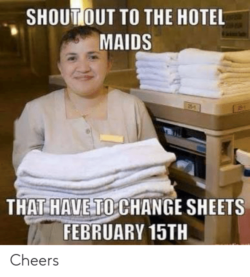 Hotel, Change, and Cheers: SHOUT OUT TO THE HOTEL  MAIDS  THAT HAVE TO CHANGE SHEETS  FEBRUARY 15TH Cheers