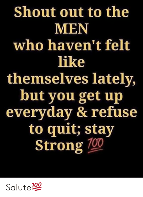 Salute: Shout out to the  MEN  who haven't felt  like  themselves lately  but you get up  everyday & refuse  to quit: stay  Strong 700 Salute💯
