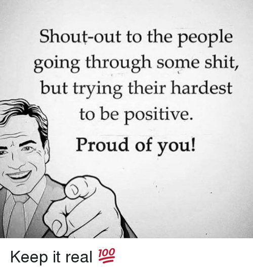 keep it real: Shout-out to the people  going through some shit,  but trying their hardest  to be positive  Proud of you! Keep it real 💯