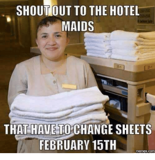 February 15Th: SHOUTIOUT TO THE HOTEL  MAIDS  25-1  THAT HAVE TO CHANGE SHEETS  FEBRUARY 15TH  memes.com