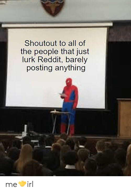 Reddit, Irl, and All of The: Shoutout to all of  the people that just  lurk Reddit, barely  posting anything me🤝irl