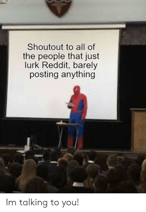 Reddit, All of The, and All: Shoutout to all of  the people that just  lurk Reddit, barely  posting anything Im talking to you!