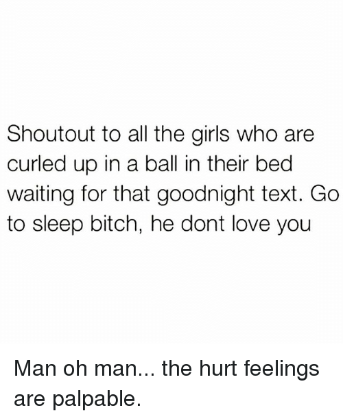 palpable: Shoutout to all the girls who are  curled up in a ball in their bed  waiting for that goodnight text. Go  to sleep bitch, he dont love you Man oh man... the hurt feelings are palpable.