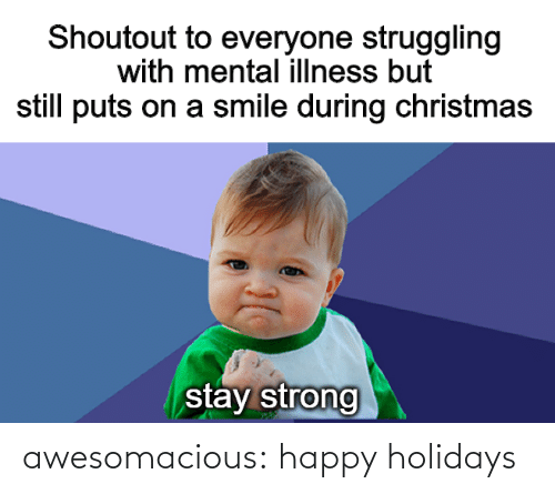 stay: Shoutout to everyone struggling  with mental illness but  still puts on a smile during christmas  stay strong awesomacious:  happy holidays