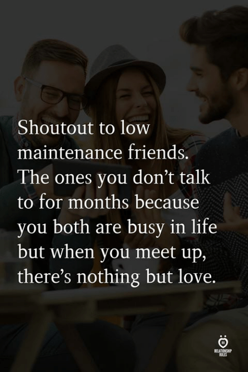 Meet Up: Shoutout to low  maintenance friends.  The ones you don't talk  to for months because  you both are busy in life  but when you meet up,  there's nothing but love.  ELATIONS  ULES