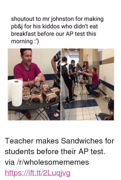 """Teacher, Breakfast, and Test: shoutout to mr johnston for making  pb&j for his kiddos who didn't eat  breakfast before our AP test this  morning:  Ji <p>Teacher makes Sandwiches for students before their AP test. via /r/wholesomememes <a href=""""https://ift.tt/2Luqjvg"""">https://ift.tt/2Luqjvg</a></p>"""