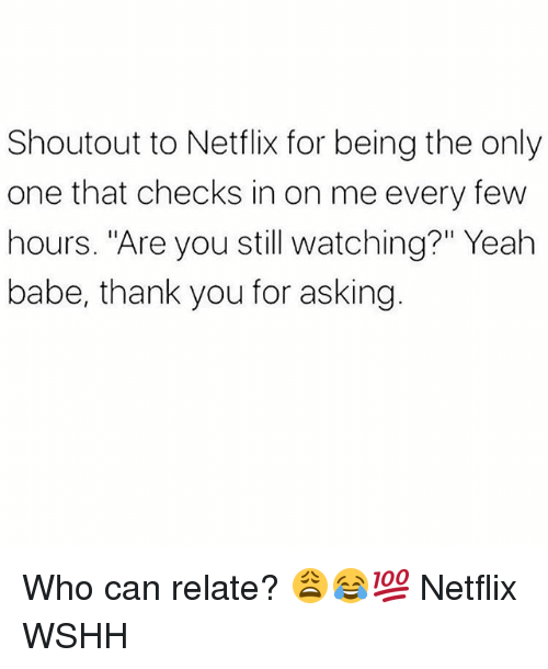 """Memes, Netflix, and Wshh: Shoutout to Netflix for being the only  one that checks in on me every few  hours. """"Are you still watching?"""" Yeah  babe, thank you for asking Who can relate? 😩😂💯 Netflix WSHH"""
