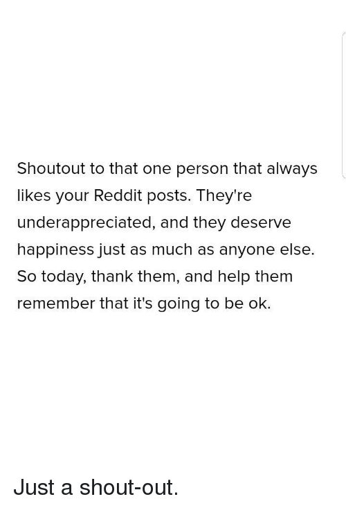 Its Going To Be Ok: Shoutout to that one person that always  likes your Reddit posts. They're  underappreciated, and they deserve  happiness just as much as anyone else.  So today, thank them, and help thenm  remember that it's going to be ok. Just a shout-out.