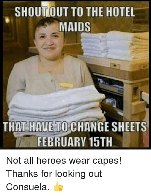 February 15Th: SHOUTOUT TO THE HOTEL  MAIDS  THAT HAUE TO CHANGE SHEETS  FEBRUARY 15TH <p>Not all heroes wear capes! Thanks for looking out Consuela. 👍</p>