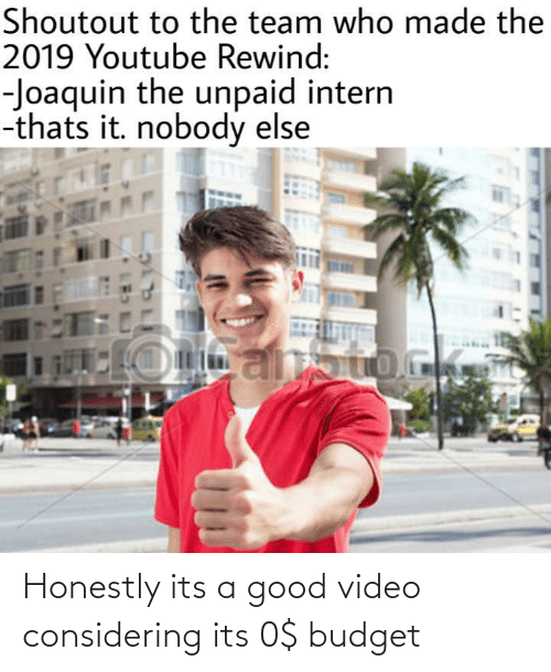 Good Video: Shoutout to the team who made the  2019 Youtube Rewind:  -Joaquin the unpaid intern  -thats it. nobody else Honestly its a good video considering its 0$ budget