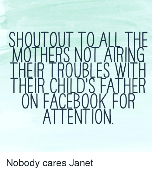 Fac, Memes, and Book: SHOUTOUT TOALL THE  MOTHERS NOTARI  THER TROUBLES WITH  THEIR CHILD'S FATHE  ON FAC BOOK FOR  ATTENT ON Nobody cares Janet