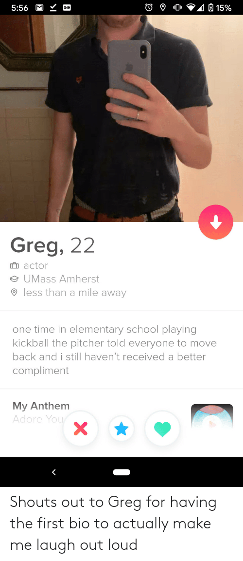 laugh out loud: Shouts out to Greg for having the first bio to actually make me laugh out loud