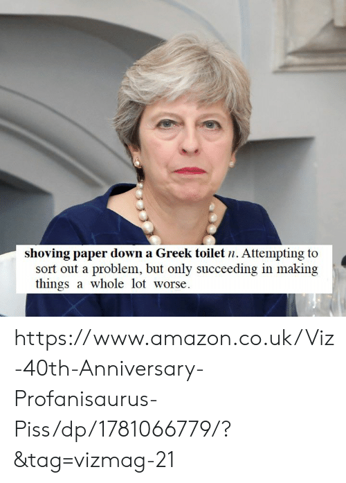 Succeeding: shoving paper down a Greek toilet n. Attempting to  sort out a problem, but only succeeding in making  things a whole lot worse https://www.amazon.co.uk/Viz-40th-Anniversary-Profanisaurus-Piss/dp/1781066779/?&tag=vizmag-21