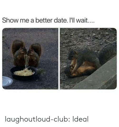 Ill Wait: Show me a better date. I'll wait... laughoutloud-club:  Ideal