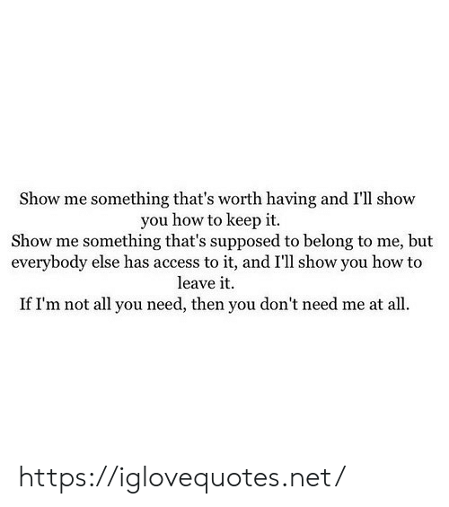 Leave It: Show me something that's worth having and I'll show  you how to keep it.  Show me something that's supposed to belong to me, but  everybody else has access to it, and I'll show you how to  leave it  If I'm not all you need, then you don't need me at all. https://iglovequotes.net/