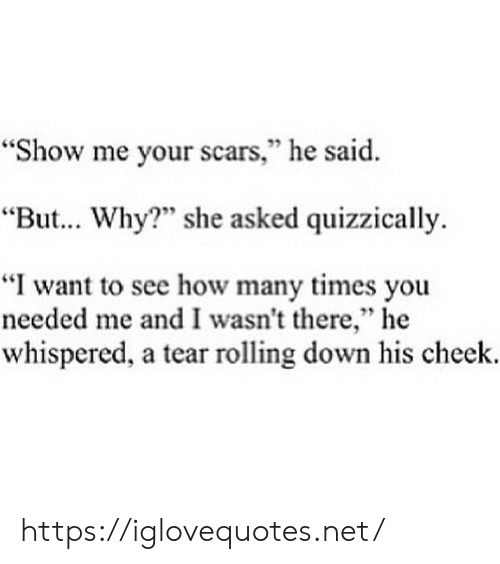 """cheek: """"Show me your scars,"""" he said  """"But... Why? she asked quizzically  """"I want to see how many times you  needed me and I wasn't there,"""" he  whispered, a tear rolling down his cheek. https://iglovequotes.net/"""