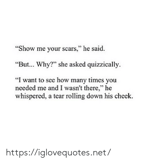"show: ""Show me your scars,"" he said.  ""But. Why?"" she asked quizzically.  ""I want to see how many times you  needed me and I wasn't there,"" he  whispered, a tear rolling down his cheek. https://iglovequotes.net/"