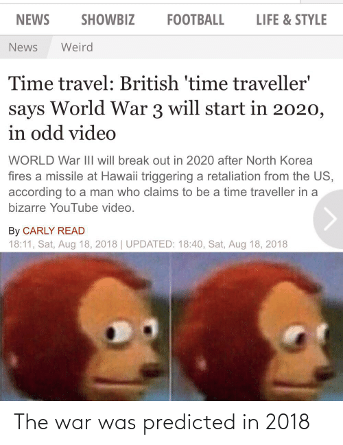 carly: SHOWBIZ  NEWS  FOOTBALL  LIFE & STYLE  Weird  News  Time travel: British 'time traveller'  World War 3 will start in 2020,  says  in odd video  WORLD War II will break out in 2020 after North Korea  fires a missile at Hawaii triggering a retaliation from the US,  according to a man who claims to be a time traveller in a  bizarre YouTube video.  By CARLY READ  18:11, Sat, Aug 18, 2018 | UPDATED: 18:40, Sat, Aug 18, 2018 The war was predicted in 2018