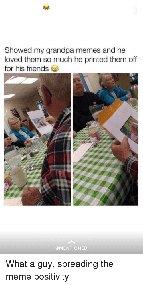 Friends, Meme, and Memes: Showed my grandpa memes and he  loved them so much he printed them of  for his friends  @MENTIONED What a guy, spreading the meme positivity