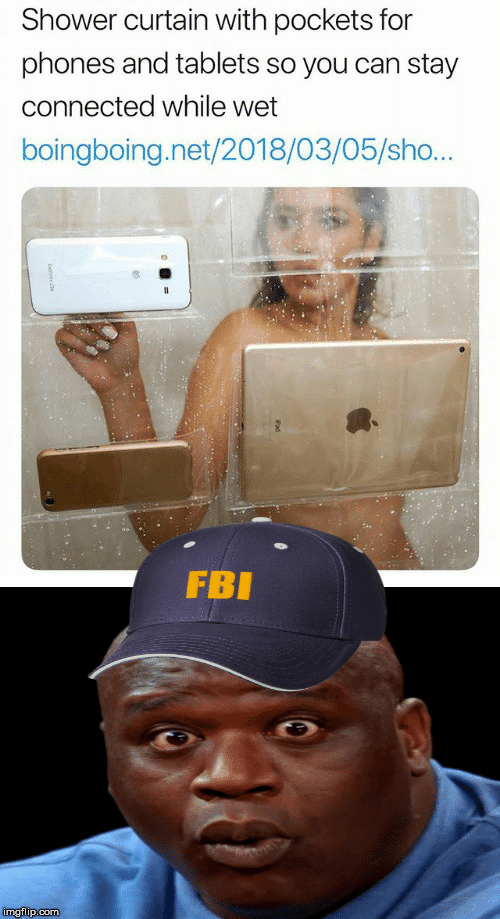 Fbi, Shower, and Connected: Shower curtain with pockets for  phones and tablets so you can stay  connected while wet  boingboing.net/2018/03/05/sho...  FBI  imgflip.com