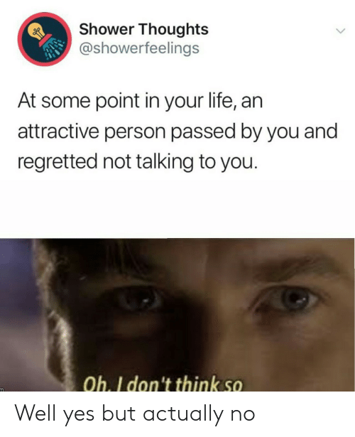 Passed: Shower Thoughts  @showerfeelings  At some point in your life, an  attractive person passed by you and  regretted not talking to you.  Oh. I don't think so Well yes but actually no