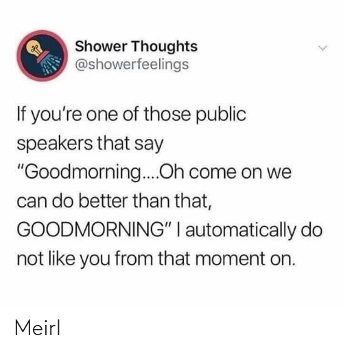 "automatically: Shower Thoughts  @showerfeelings  If you're one of those public  speakers that say  ""Goodmorning....Oh come on we  can do better than that,  GOODMORNING"" I automatically do  not like you from that moment on. Meirl"