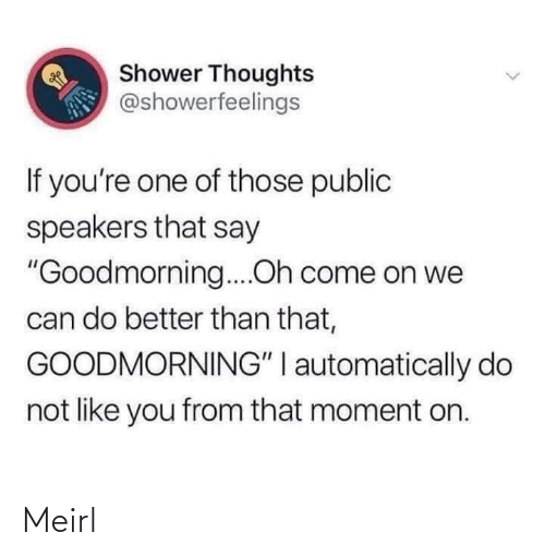 "public: Shower Thoughts  @showerfeelings  If you're one of those public  speakers that say  ""Goodmorning....Oh come on we  can do better than that,  GOODMORNING"" I automatically do  not like you from that moment on. Meirl"