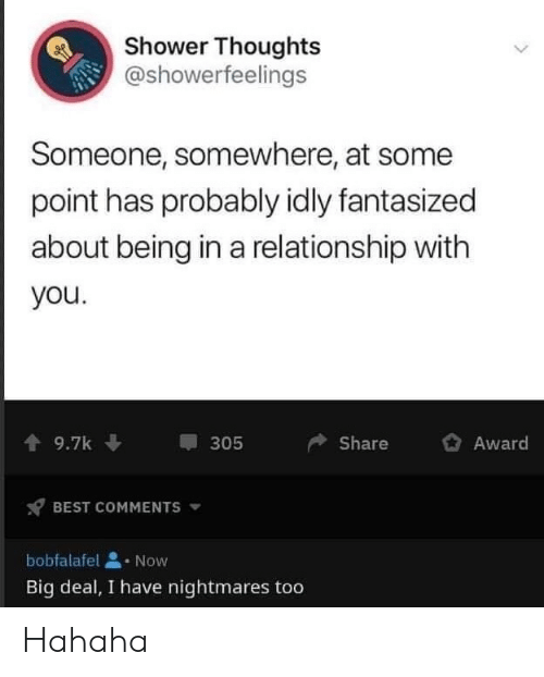 Shower, Shower Thoughts, and Best: Shower Thoughts  @showerfeelings  Someone, somewhere, at some  point has probably idly fantasized  about being in a relationship with  you.  9.7k  Share  Award  305  BEST COMMENTS  bobfalafel  Now  Big deal, I have nightmares too Hahaha