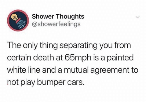 Death: Shower Thoughts  @showerfeelings  The only thing separating you from  certain death at 65mph is a painted  white line and a mutual agreement to  not play bumper cars.