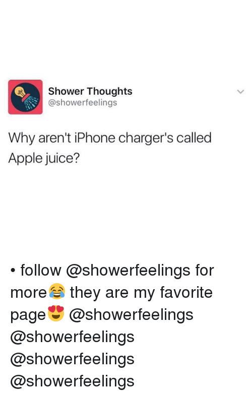 apple juice: Shower Thoughts  @showerfeelings  Why aren't iPhone charger's called  Apple juice? • follow @showerfeelings for more😂 they are my favorite page😍 @showerfeelings @showerfeelings @showerfeelings @showerfeelings
