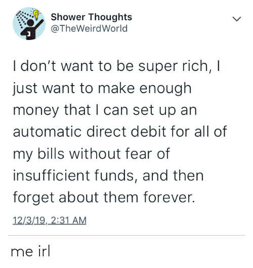 Money, Shower, and Shower Thoughts: Shower Thoughts  @TheWeirdWorld  I don't want to be super rich, I  just want to make enough  money that I can set up an  automatic direct debit for all of  my bills without fear of  insufficient funds, and then  forget about them forever.  12/3/19, 2:31 AM me irl